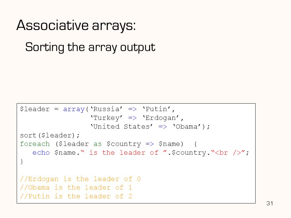 Associative arrays: Sorting the array output 31 $leader = array('Russia' => 'Putin', 'Turkey' => 'Erdogan', 'United States' => 'Obama'); sort($leader); foreach ($leader as $country => $name) { echo $name. is the leader of .$country. ; } //Erdogan is the leader of 0 //Obama is the leader of 1 //Putin is the leader of 2