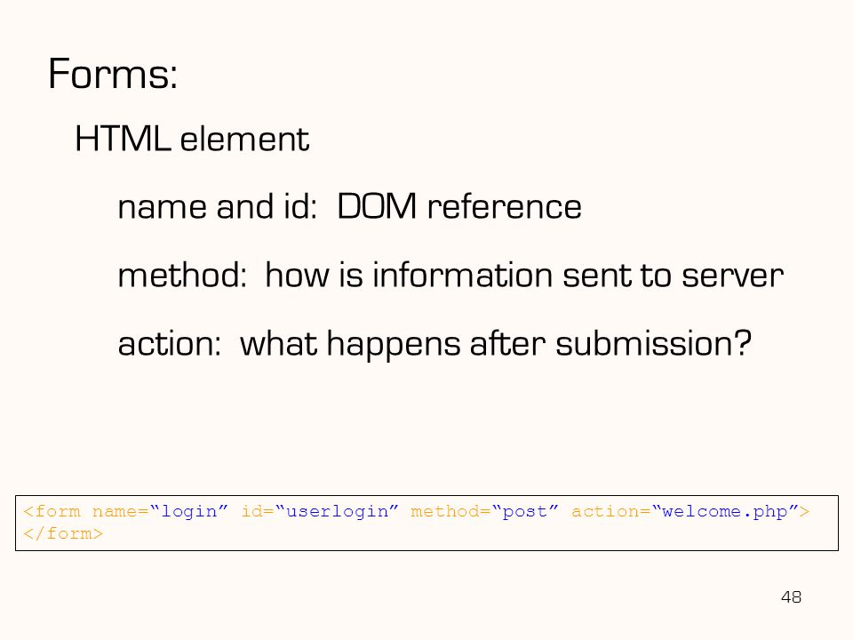 48 Forms: HTML element name and id: DOM reference method: how is information sent to server action: what happens after submission