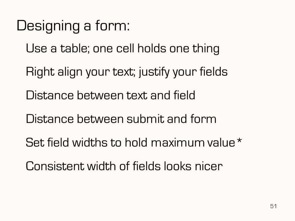 51 Designing a form: Use a table; one cell holds one thing Right align your text; justify your fields Distance between text and field Distance between submit and form Set field widths to hold maximum value* Consistent width of fields looks nicer