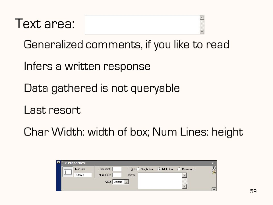 59 Text area: Generalized comments, if you like to read Infers a written response Data gathered is not queryable Last resort Char Width: width of box; Num Lines: height