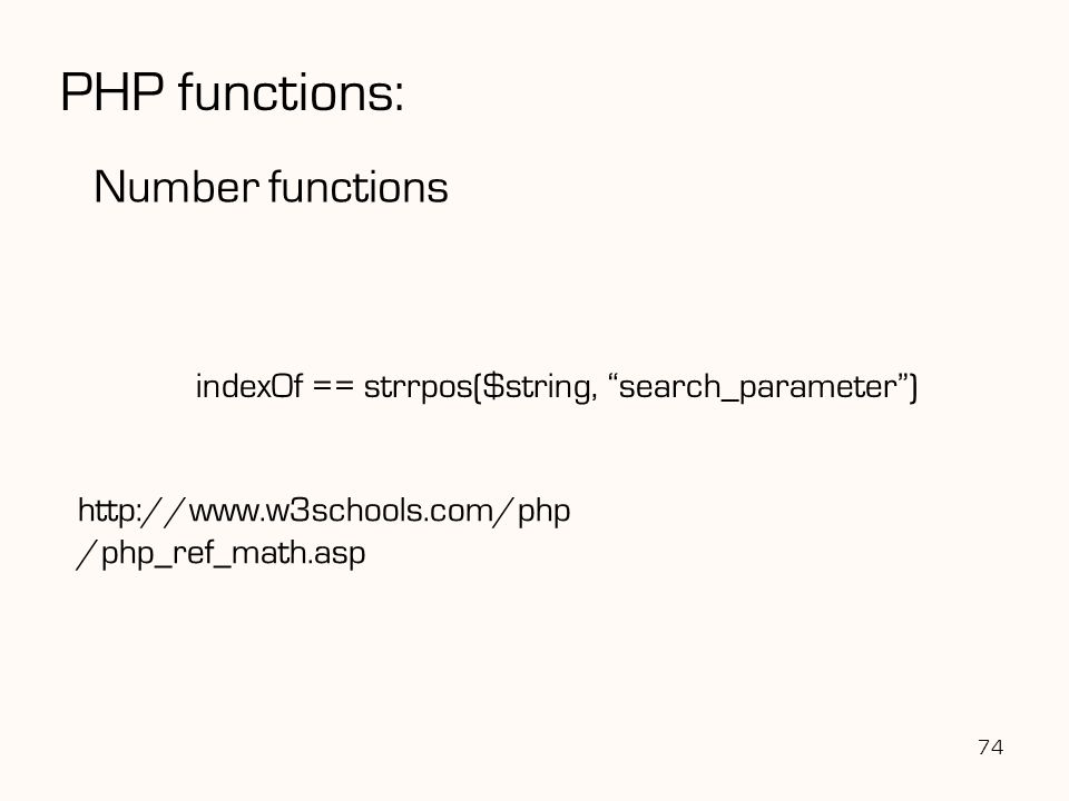74 PHP functions: Number functions indexOf == strrpos($string, search_parameter ) http://www.w3schools.com/php /php_ref_math.asp
