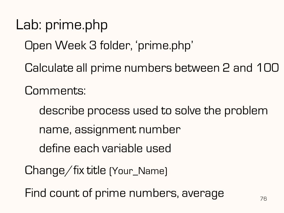 76 Lab: prime.php Open Week 3 folder, 'prime.php' Calculate all prime numbers between 2 and 100 Comments: describe process used to solve the problem name, assignment number define each variable used Change/fix title (Your_Name) Find count of prime numbers, average