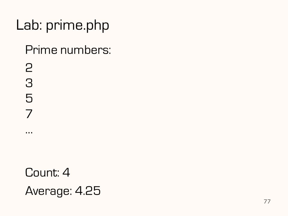 77 Prime numbers: 2 3 5 7 … Count: 4 Average: 4.25 Lab: prime.php