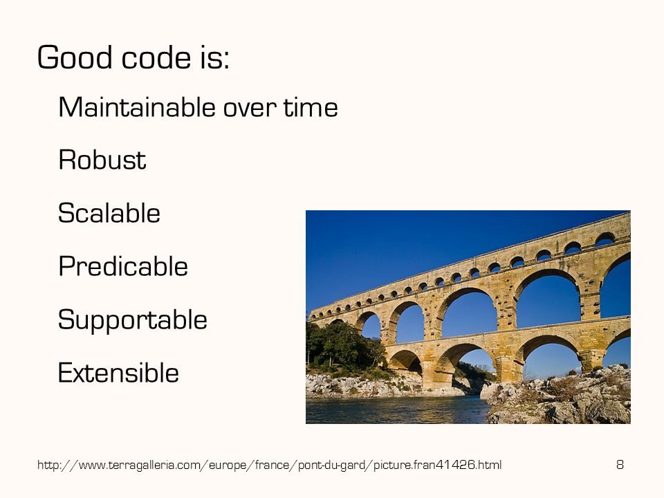 Good code is: Maintainable over time Robust Scalable Predicable Supportable Extensible 8http://www.terragalleria.com/europe/france/pont-du-gard/picture.fran41426.html