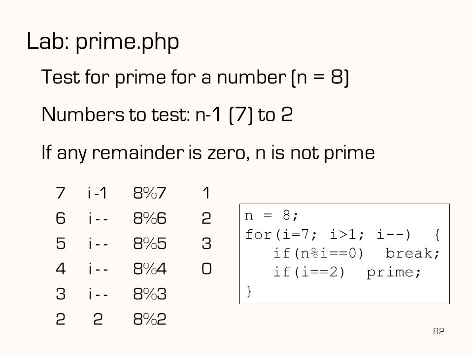 82 Lab: prime.php Test for prime for a number (n = 8) Numbers to test: n-1 (7) to 2 If any remainder is zero, n is not prime 7i -18%71 6i - -8%62 5i - -8%53 4i - -8%40 3i - -8%3 228%2 n = 8; for(i=7; i>1; i--) { if(n%i==0) break; if(i==2) prime; }
