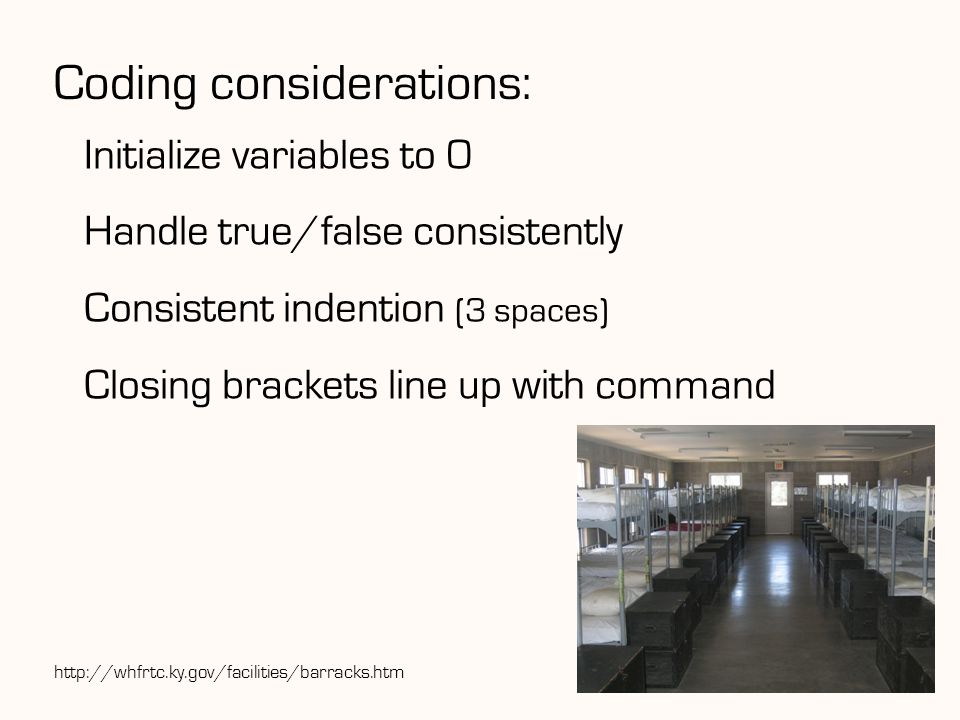 Coding considerations: Initialize variables to 0 Handle true/false consistently Consistent indention (3 spaces) Closing brackets line up with command 9http://whfrtc.ky.gov/facilities/barracks.htm