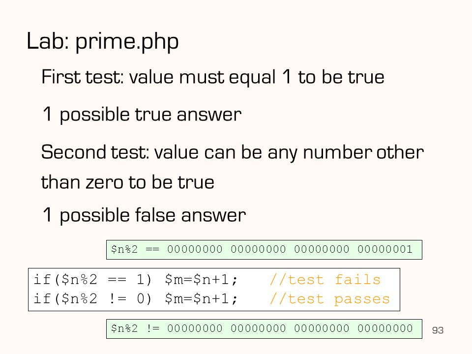 93 Lab: prime.php First test: value must equal 1 to be true 1 possible true answer Second test: value can be any number other than zero to be true 1 possible false answer if($n%2 == 1) $m=$n+1;//test fails if($n%2 != 0) $m=$n+1;//test passes $n%2 == 00000000 00000000 00000000 00000001 $n%2 != 00000000 00000000 00000000 00000000