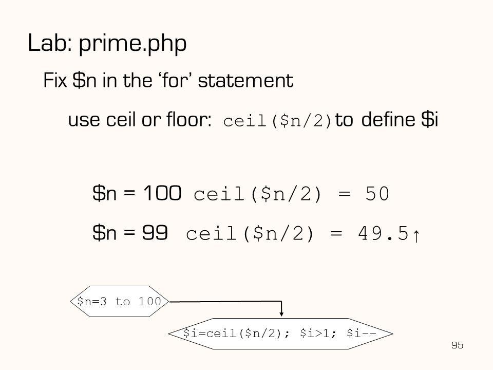 95 Lab: prime.php Fix $n in the 'for' statement use ceil or floor: ceil($n/2) to define $i $n = 100 ceil($n/2) = 50 $n = 99 ceil($n/2) = 49.5↑ $n=3 to 100 $i=ceil($n/2); $i>1; $i--