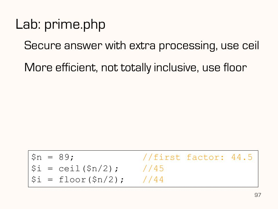 97 Lab: prime.php Secure answer with extra processing, use ceil More efficient, not totally inclusive, use floor $n = 89;//first factor: 44.5 $i = ceil($n/2);//45 $i = floor($n/2);//44