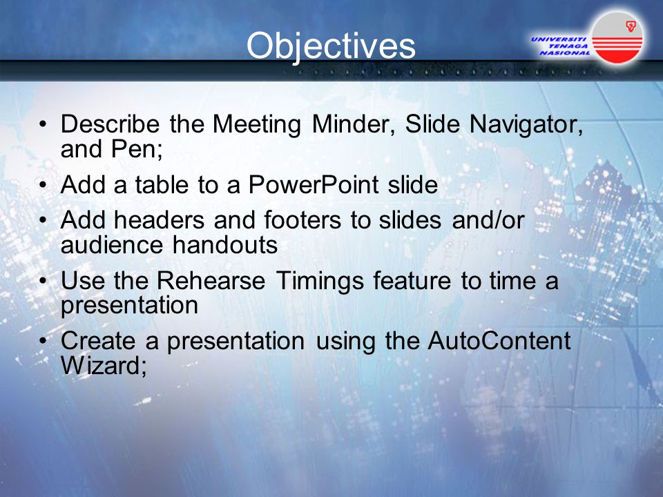 Objectives Describe the Meeting Minder, Slide Navigator, and Pen; Add a table to a PowerPoint slide Add headers and footers to slides and/or audience handouts Use the Rehearse Timings feature to time a presentation Create a presentation using the AutoContent Wizard;