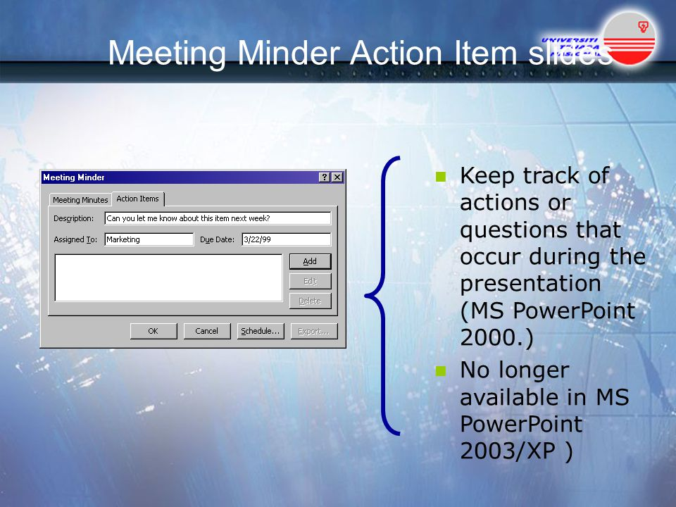 Meeting Minder Action Item slides Keep track of actions or questions that occur during the presentation (MS PowerPoint 2000.) No longer available in MS PowerPoint 2003/XP )