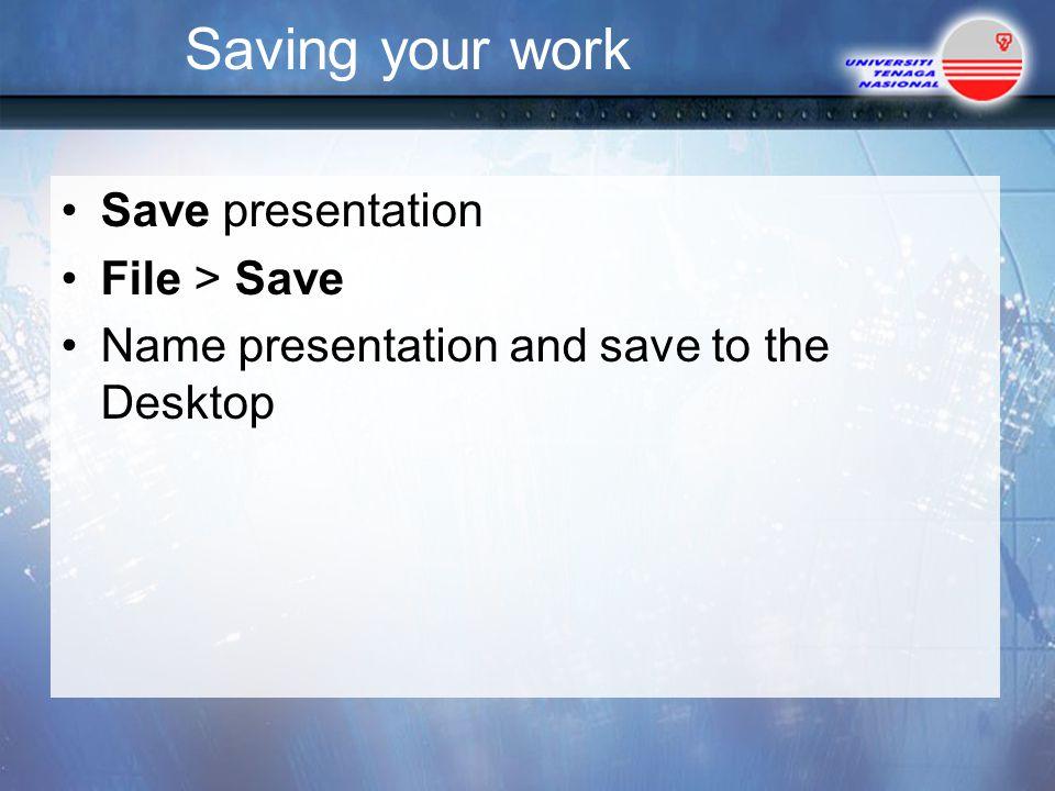 Saving your work Save presentation File > Save Name presentation and save to the Desktop