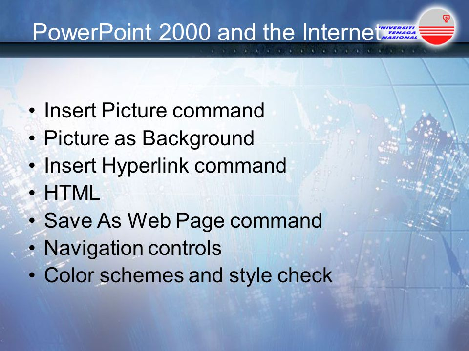 PowerPoint 2000 and the Internet Insert Picture command Picture as Background Insert Hyperlink command HTML Save As Web Page command Navigation controls Color schemes and style check