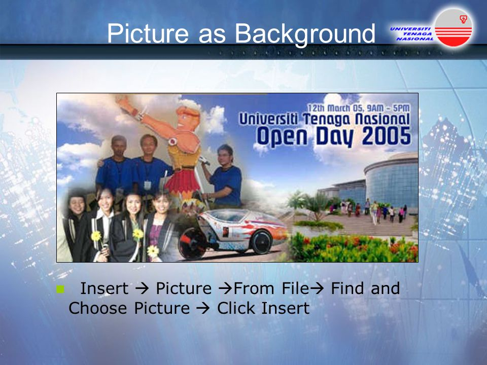Picture as Background Insert  Picture  From File  Find and Choose Picture  Click Insert