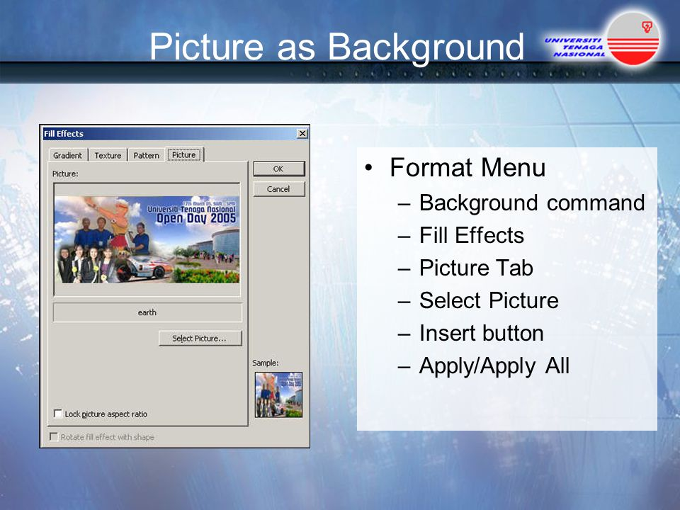 Picture as Background Format Menu –Background command –Fill Effects –Picture Tab –Select Picture –Insert button –Apply/Apply All
