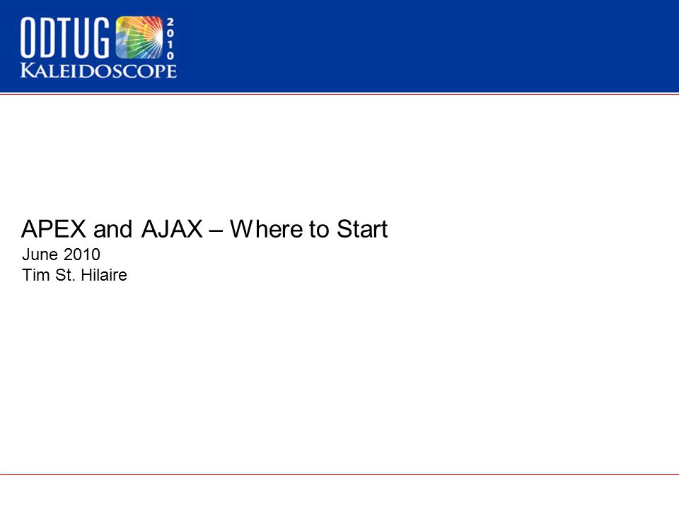 APEX and AJAX – Where to Start June 2010 Tim St. Hilaire