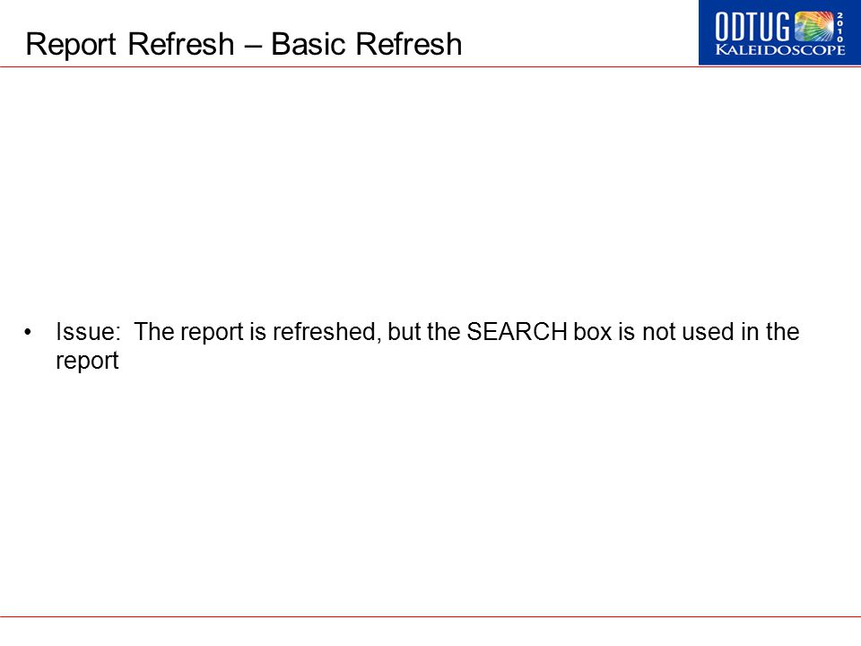 Report Refresh – Basic Refresh Issue: The report is refreshed, but the SEARCH box is not used in the report