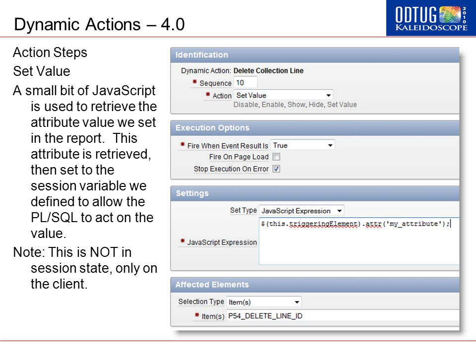 Dynamic Actions – 4.0 Action Steps Set Value A small bit of JavaScript is used to retrieve the attribute value we set in the report. This attribute is