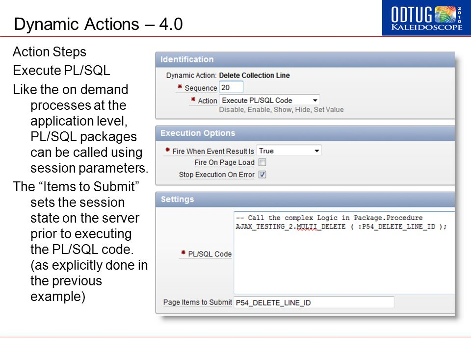 Dynamic Actions – 4.0 Action Steps Execute PL/SQL Like the on demand processes at the application level, PL/SQL packages can be called using session p