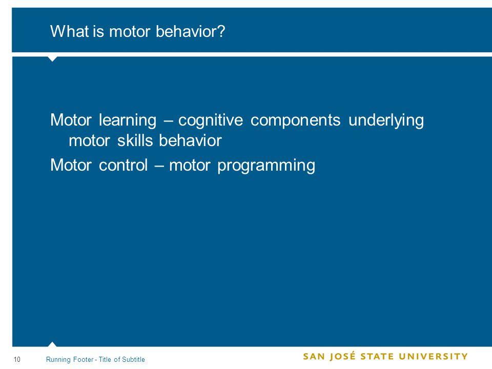 10 What is motor behavior? Motor learning – cognitive components underlying motor skills behavior Motor control – motor programming Running Footer - T