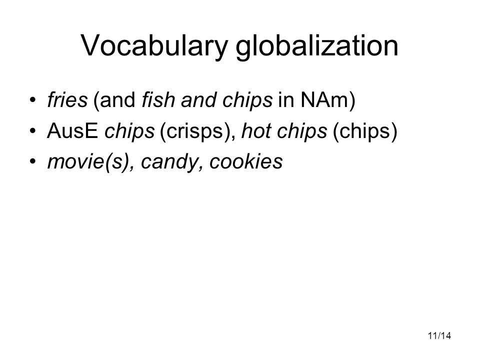11/14 Vocabulary globalization fries (and fish and chips in NAm) AusE chips (crisps), hot chips (chips) movie(s), candy, cookies