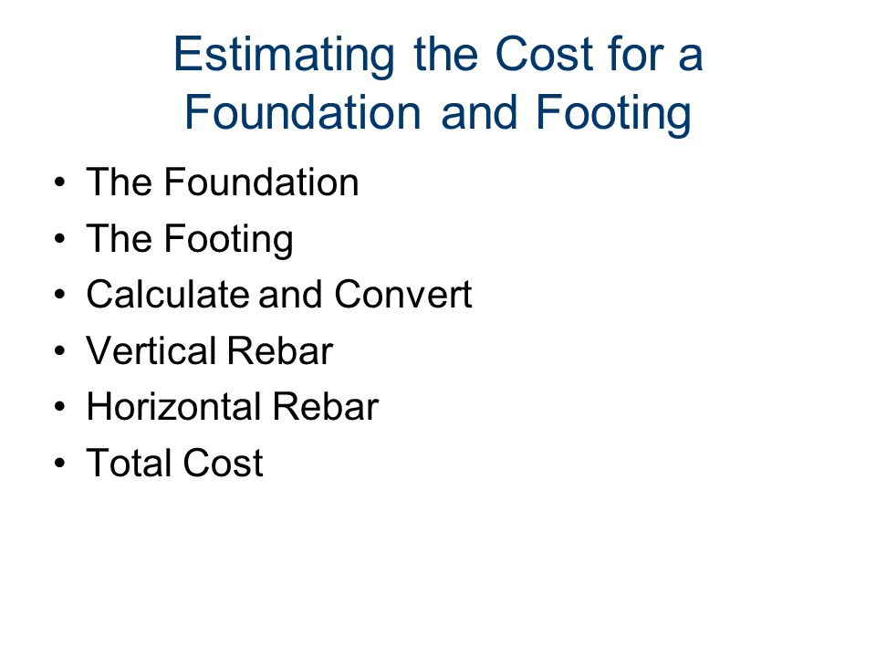 Estimating the Cost for a Foundation and Footing The Foundation The Footing Calculate and Convert Vertical Rebar Horizontal Rebar Total Cost