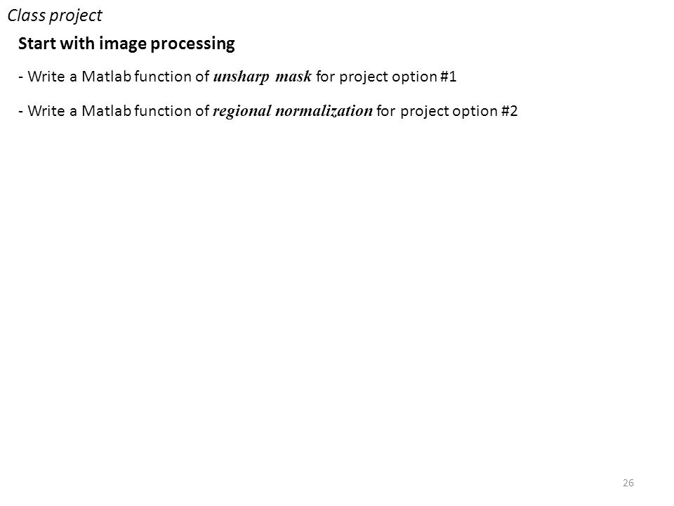 26 Class project Start with image processing - Write a Matlab function of unsharp mask for project option #1 - Write a Matlab function of regional normalization for project option #2