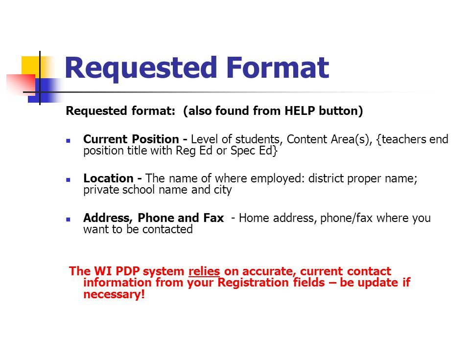 Requested Format Requested format: (also found from HELP button) Current Position - Level of students, Content Area(s), {teachers end position title with Reg Ed or Spec Ed} Location - The name of where employed: district proper name; private school name and city Address, Phone and Fax - Home address, phone/fax where you want to be contacted The WI PDP system relies on accurate, current contact information from your Registration fields – be update if necessary!