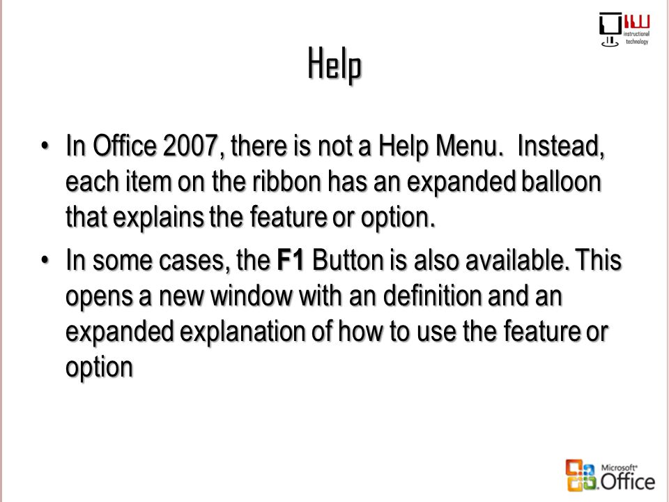 Help In Office 2007, there is not a Help Menu. Instead, each item on the ribbon has an expanded balloon that explains the feature or option.In Office