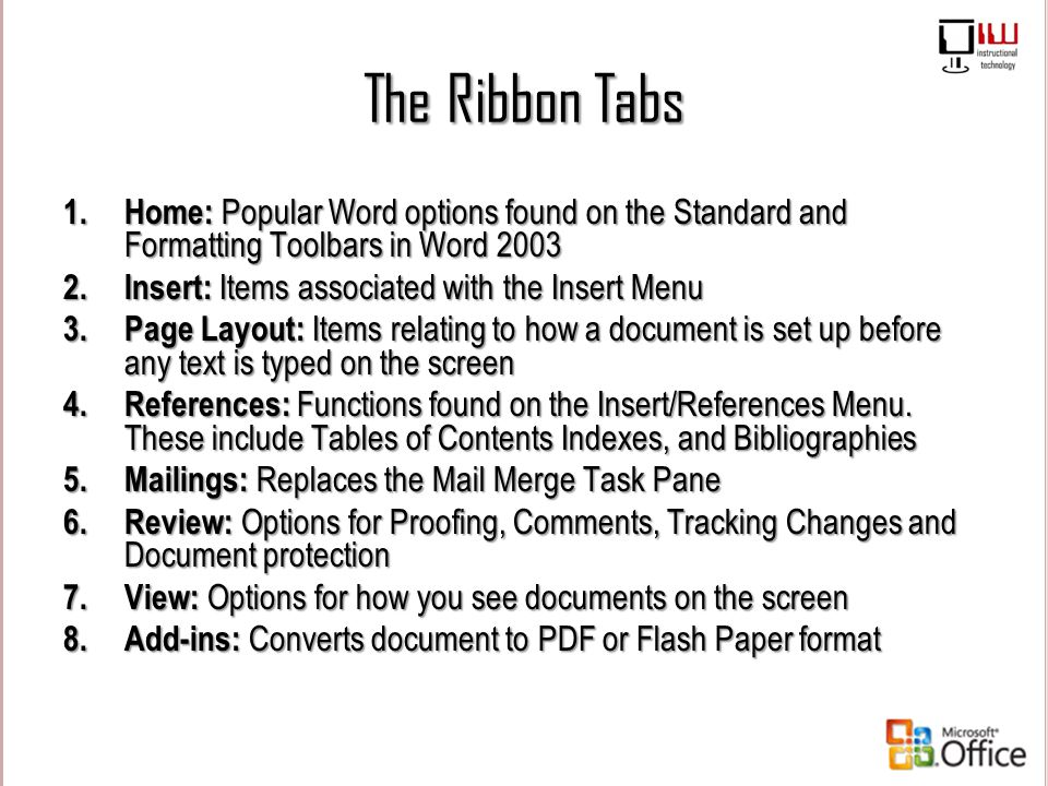 The Ribbon Tabs 1.Home: Popular Word options found on the Standard and Formatting Toolbars in Word 2003 2.Insert: Items associated with the Insert Men