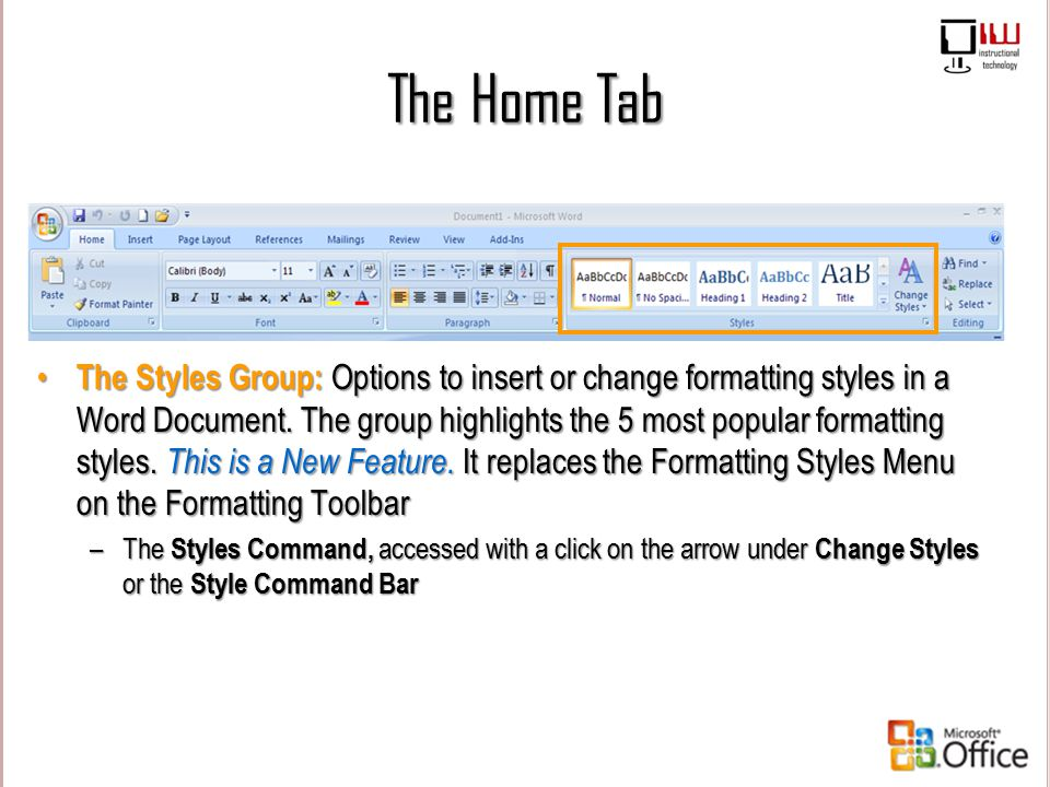 The Home Tab The Styles Group: Options to insert or change formatting styles in a Word Document. The group highlights the 5 most popular formatting st