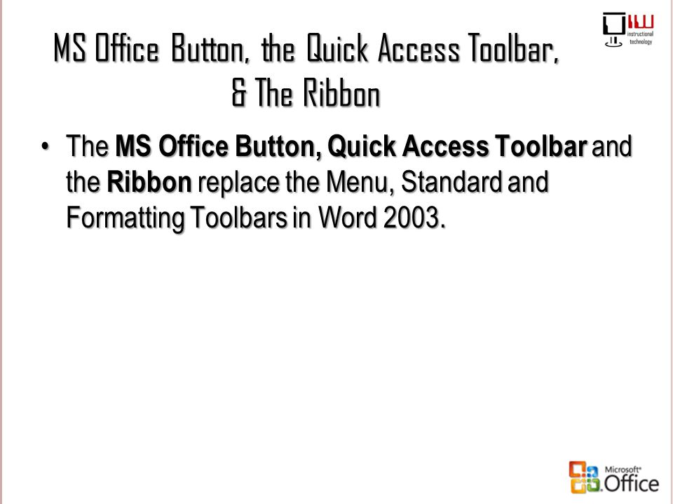 MS Office Button, the Quick Access Toolbar, & The Ribbon The MS Office Button, Quick Access Toolbar and the Ribbon replace the Menu, Standard and Form