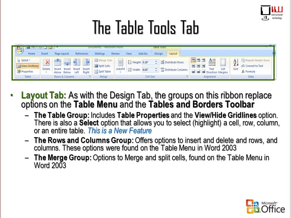 The Table Tools Tab Layout Tab: As with the Design Tab, the groups on this ribbon replace options on the Table Menu and the Tables and Borders Toolbar