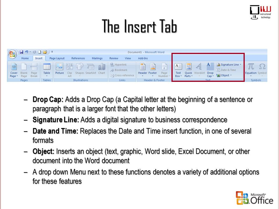 The Insert Tab – Drop Cap: Adds a Drop Cap (a Capital letter at the beginning of a sentence or paragraph that is a larger font that the other letters)