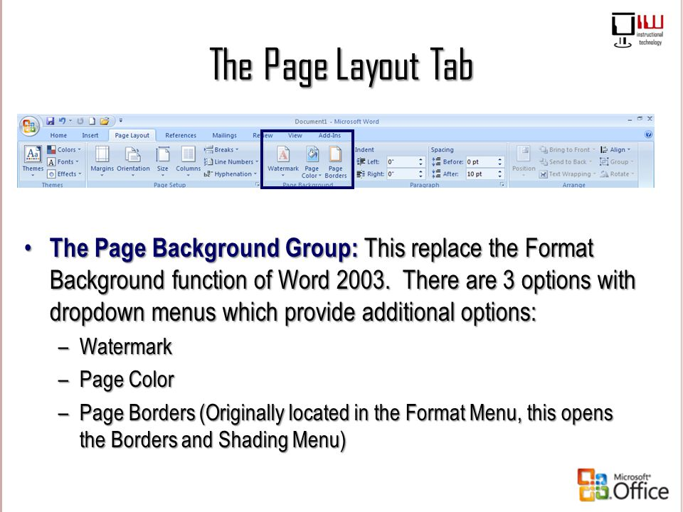 The Page Layout Tab The Page Background Group: This replace the Format Background function of Word 2003. There are 3 options with dropdown menus which