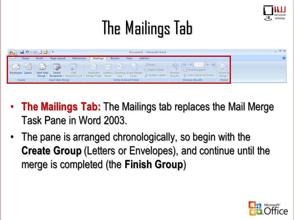 The Mailings Tab The Mailings Tab: The Mailings tab replaces the Mail Merge Task Pane in Word 2003. The pane is arranged chronologically, so begin wit