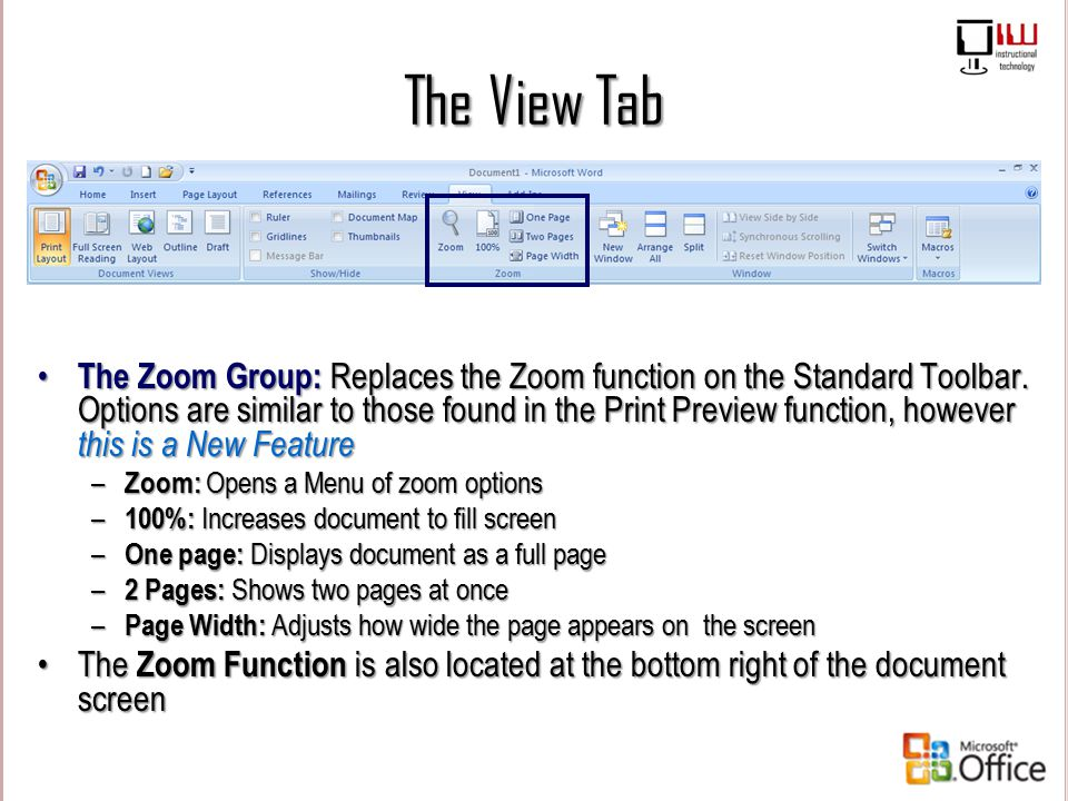 The View Tab The Zoom Group: Replaces the Zoom function on the Standard Toolbar. Options are similar to those found in the Print Preview function, how