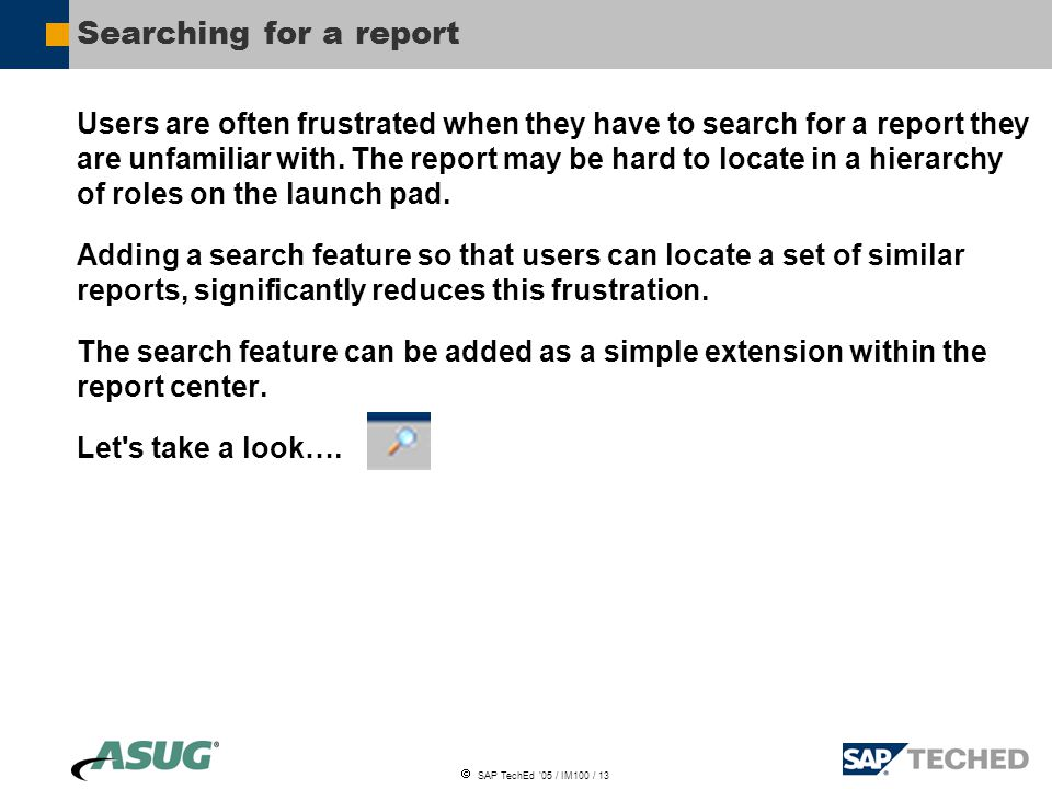  SAP TechEd '05 / IM100 / 13 Searching for a report Users are often frustrated when they have to search for a report they are unfamiliar with.