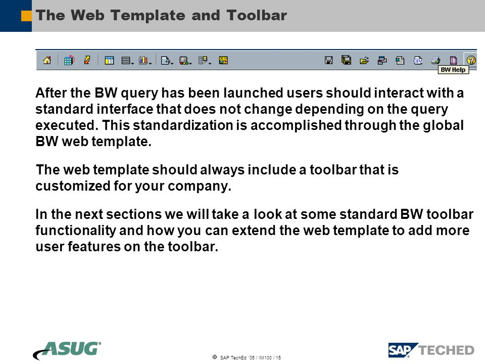  SAP TechEd '05 / IM100 / 15 The Web Template and Toolbar After the BW query has been launched users should interact with a standard interface that does not change depending on the query executed.