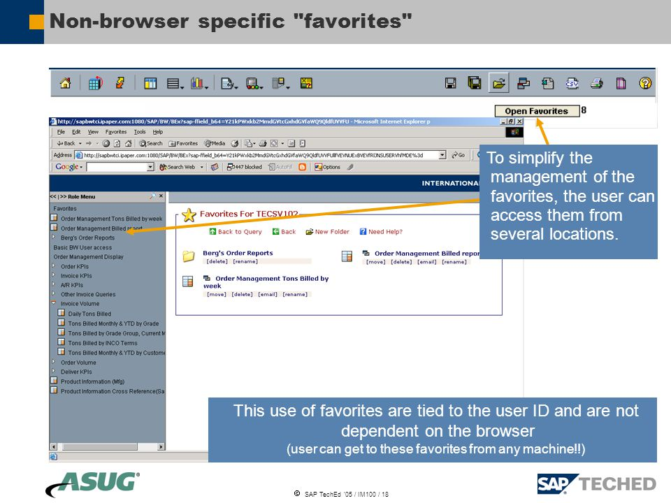  SAP TechEd '05 / IM100 / 18 Non-browser specific favorites This use of favorites are tied to the user ID and are not dependent on the browser (user can get to these favorites from any machine!!) To simplify the management of the favorites, the user can access them from several locations.