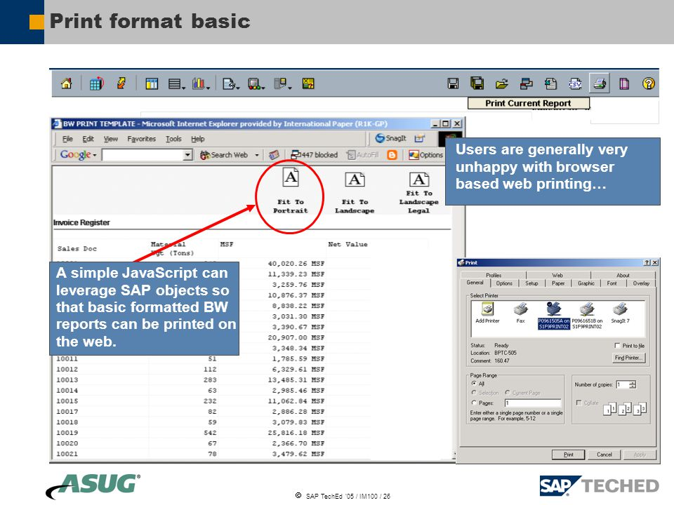  SAP TechEd '05 / IM100 / 26 Print format basic Users are generally very unhappy with browser based web printing… A simple JavaScript can leverage SAP objects so that basic formatted BW reports can be printed on the web.