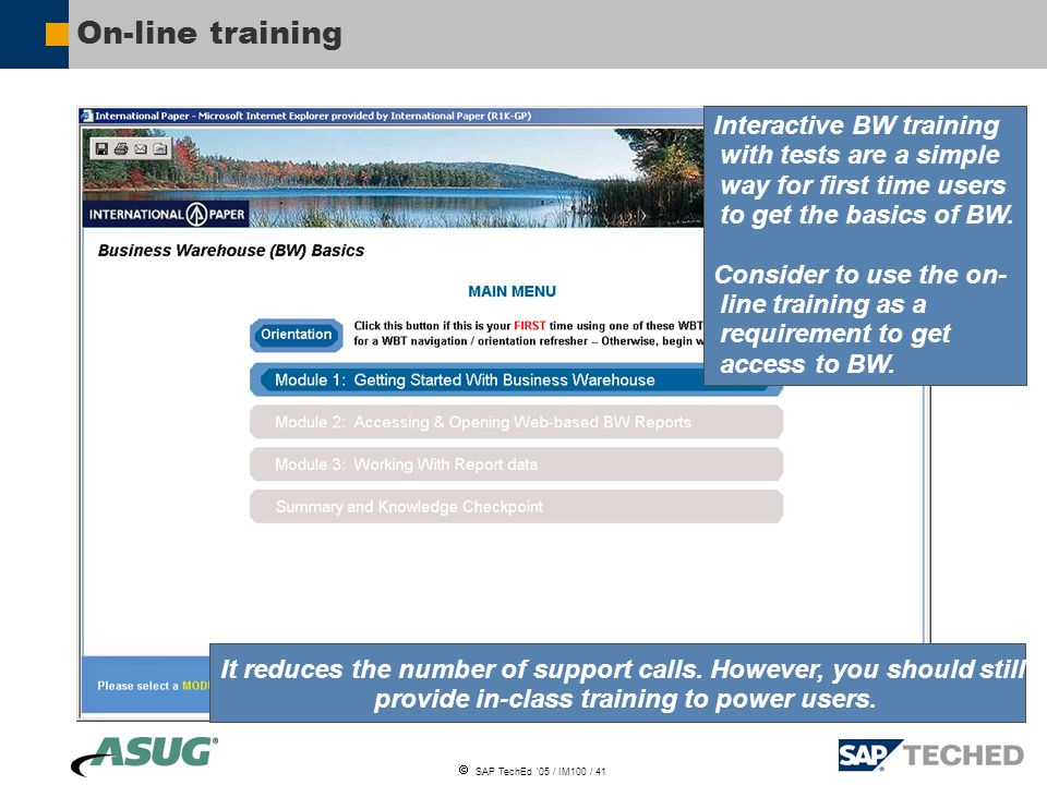  SAP TechEd '05 / IM100 / 41 On-line training Interactive BW training with tests are a simple way for first time users to get the basics of BW.