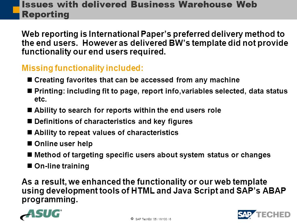  SAP TechEd '05 / IM100 / 6 Issues with delivered Business Warehouse Web Reporting Web reporting is International Paper's preferred delivery method to the end users.