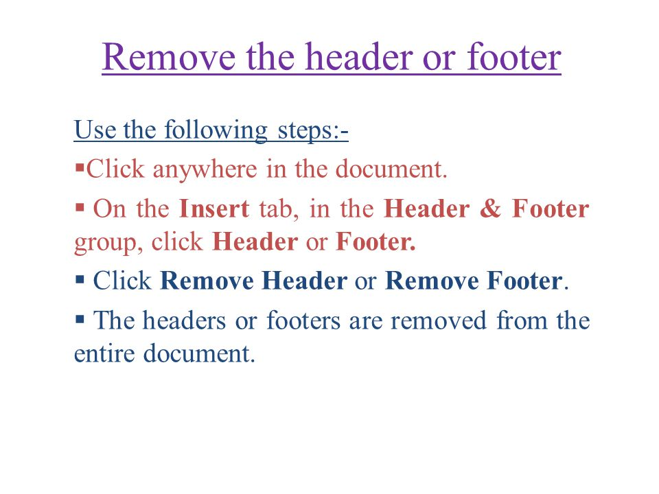 Remove the header or footer Use the following steps:-  Click anywhere in the document.