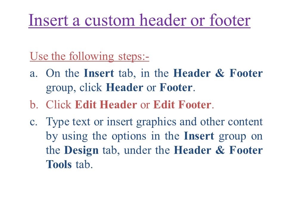 Insert a custom header or footer Use the following steps:- a.On the Insert tab, in the Header & Footer group, click Header or Footer.