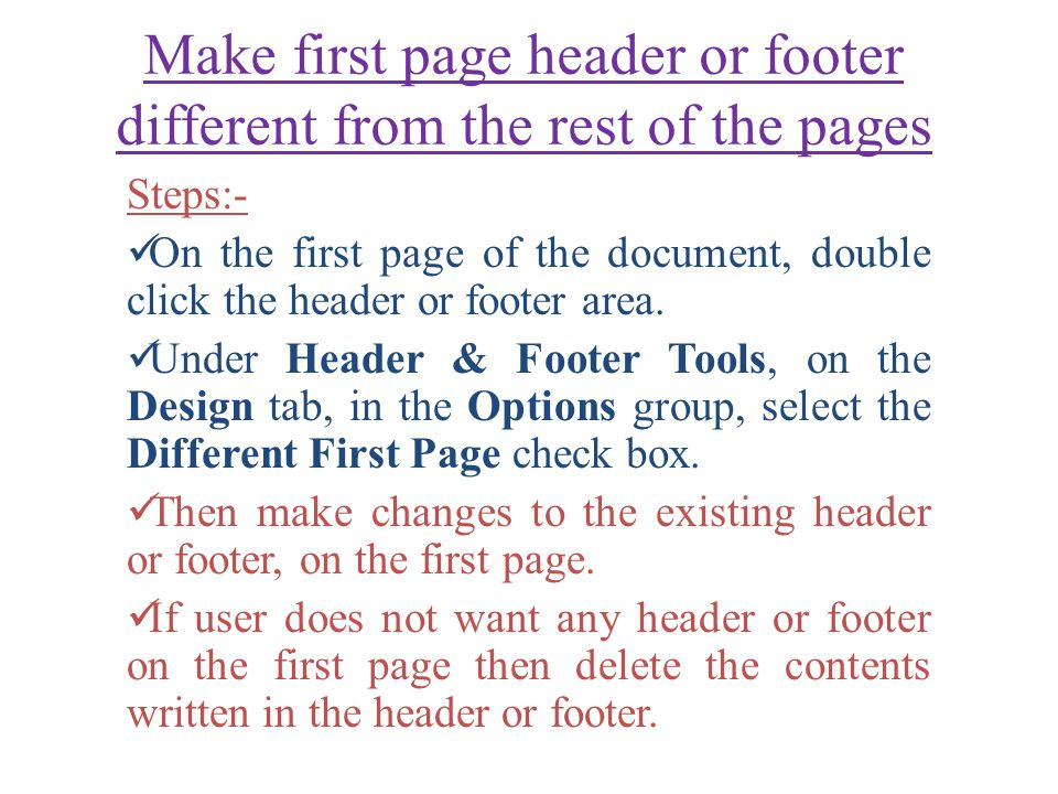 Make first page header or footer different from the rest of the pages Steps:- On the first page of the document, double click the header or footer area.