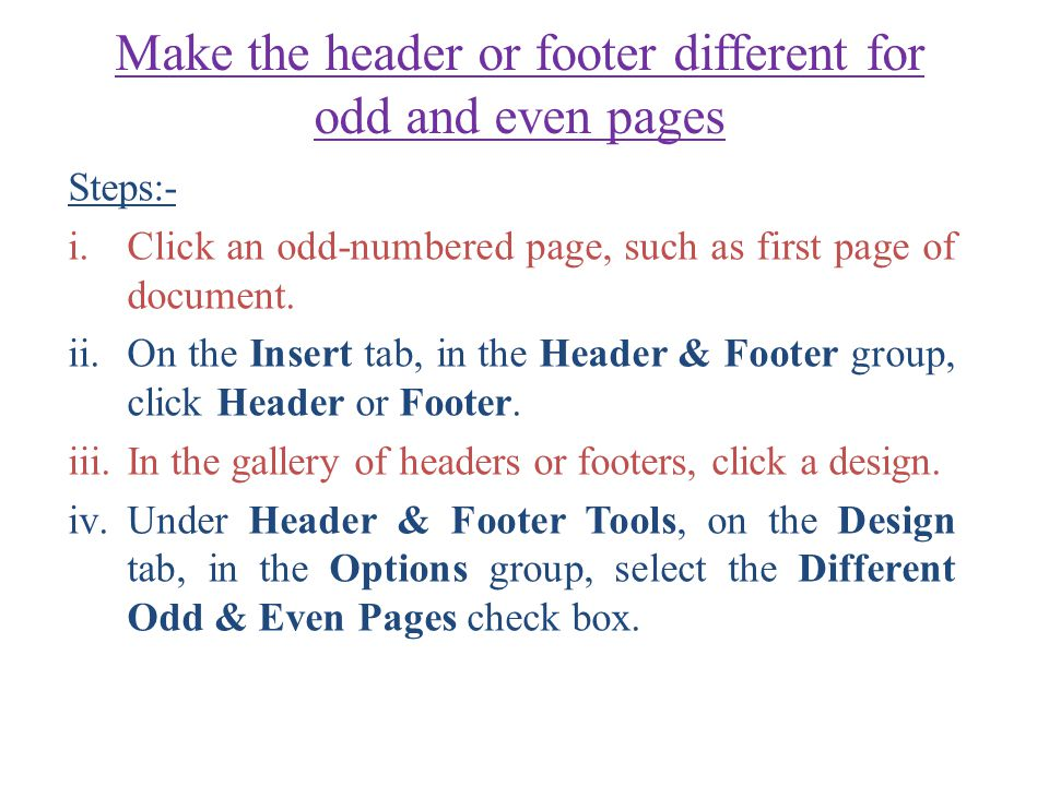 Make the header or footer different for odd and even pages Steps:- i.Click an odd-numbered page, such as first page of document.