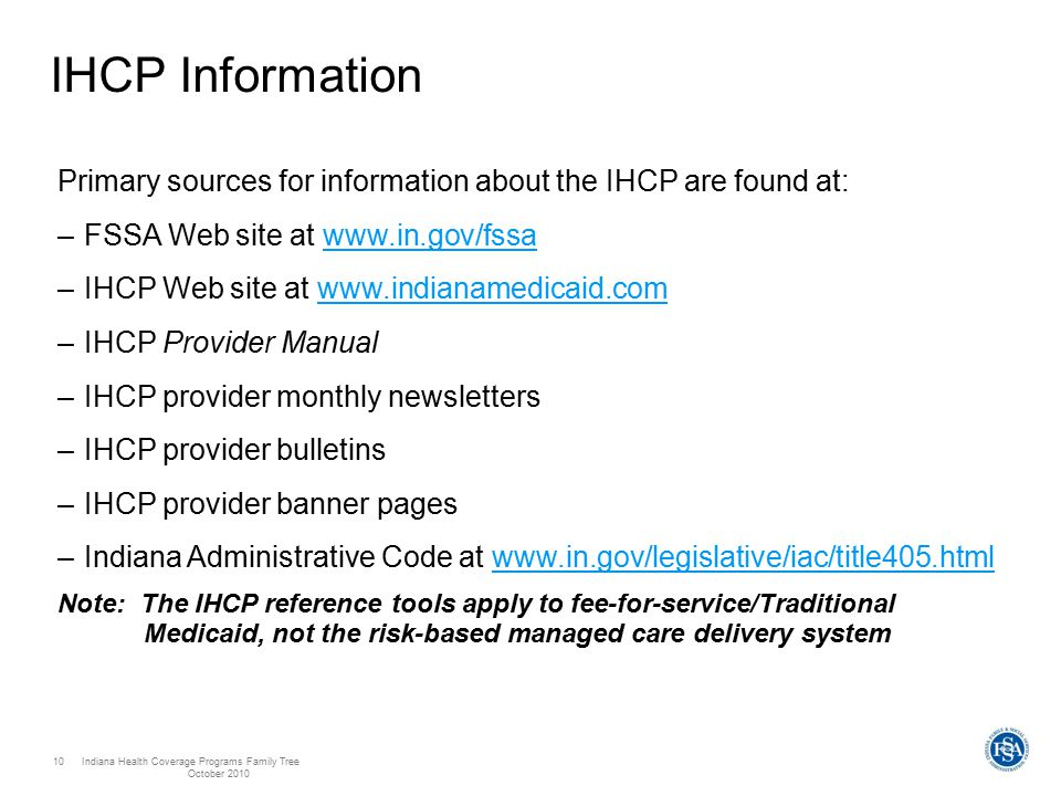 Indiana Health Coverage Programs Family Tree October 2010 10 IHCP Information Primary sources for information about the IHCP are found at: –FSSA Web site at www.in.gov/fssawww.in.gov/fssa –IHCP Web site at www.indianamedicaid.comwww.indianamedicaid.com –IHCP Provider Manual –IHCP provider monthly newsletters –IHCP provider bulletins –IHCP provider banner pages –Indiana Administrative Code at www.in.gov/legislative/iac/title405.htmlwww.in.gov/legislative/iac/title405.html Note: The IHCP reference tools apply to fee-for-service/Traditional Medicaid, not the risk-based managed care delivery system