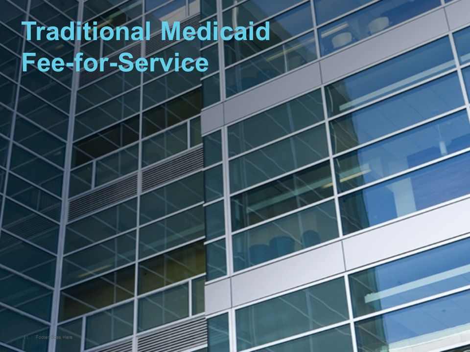 11 Footer Goes Here Traditional Medicaid Fee-for-Service