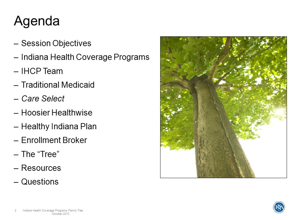 Indiana Health Coverage Programs Family Tree October 2010 2 Agenda –Session Objectives –Indiana Health Coverage Programs –IHCP Team –Traditional Medicaid –Care Select –Hoosier Healthwise –Healthy Indiana Plan –Enrollment Broker –The Tree –Resources –Questions
